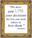 The more you love your decisions the less you need others to love them. -Unknown